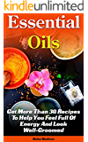 Essential Oils: Get More Than 30 Recipes To Help You Feel Full Of Energy And Look Well-Groomed: (essential oils for weight loss, home remedies, aromatherapy) ... remedies, young living essential oils book)