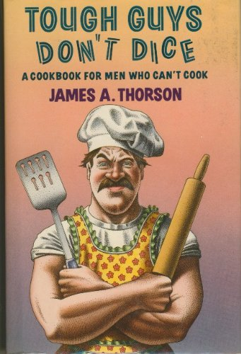 tough guys don t dice a cookbook for men who can t cook james a
