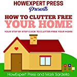 How to Clutter Free Your Home: Your Step by Step Guide to Clutter Free Your Home |  HowExpert Press,Mark Sardella