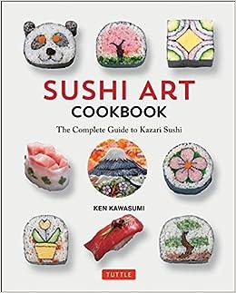 Sushi Art Cookbook The Complete Guide To Kazari Sushi Kawasumi