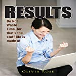 Results: Do Not Waste Time, for That's the Stuff Life Is Made Of | Olivia Rose
