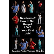 New Nurse?: How to Get, Keep and LOVE Your First Nursing Job!