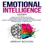 Emotional Intelligence: Learn How to Perceive Emotions, Understand Emotions, and Manage Emotions to Support Personal Growth | Jeremy Bolton