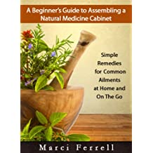 A Beginner's Guide to Assembling a Natural Medicine Cabinet: Simple Remedies for Common Ailments at Home and on the Go