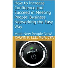 How to Increase Confidence and Succeed in Meeting People: Business Networking the Easy Way: Meet New People Now!