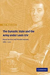 The Dynastic State and the Army under Louis XIV: Royal Service and Private Interest 1661-1701 (Cambridge Studies in Early Modern History)