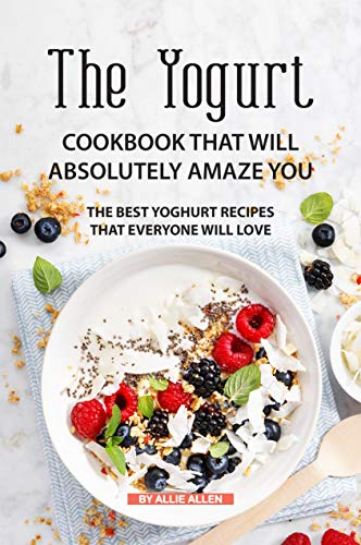 The Yogurt Cookbook That Will Absolutely Amaze You: The Best Yoghurt Recipes That Everyone Will Love by Allie Allen