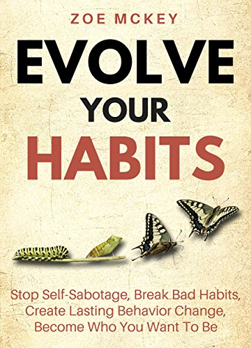 Evolve Your Habits: Stop Self-Sabotage, Break Bad Habits, Create Lasting Behavior Change, Become Who You Want To Be cover