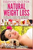 Essential Oils for Natural Weight Loss: All You Need to Know about Aromatherapy to Lose Massive Weight and Feel Amazing (Holistic Wellness Spa at Home, Essential Oils for Weight Loss) (Volume 3)