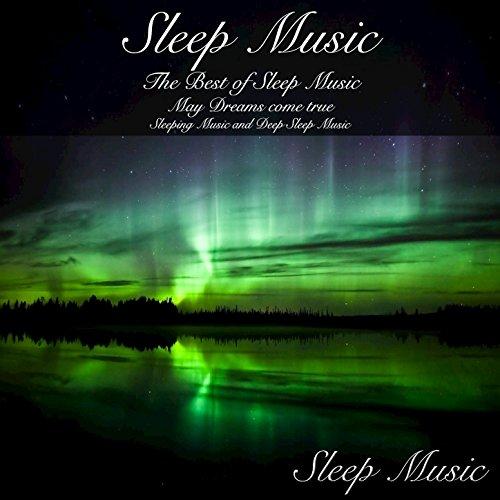 Sleep Music: The Best of Sleep Music May Dreams Come True Sleeping Music and Deep Sleep Music