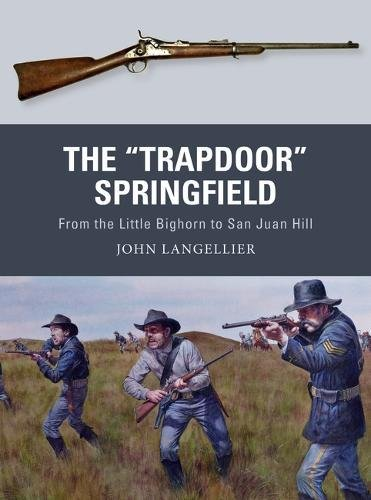 "The ""Trapdoor"" Springfield: From the Little Bighorn to San Juan Hill (Weapon)"