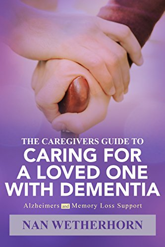 The Caregivers Guide to Caring for a Loved One with Dementia: Alzheimers and Memory loss support (Caring For A Loved One With Dementia)