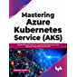 Mastering Azure Kubernetes Service (AKS): Rapidly Build and Scale Your Containerized Applications with Microsoft Azure…