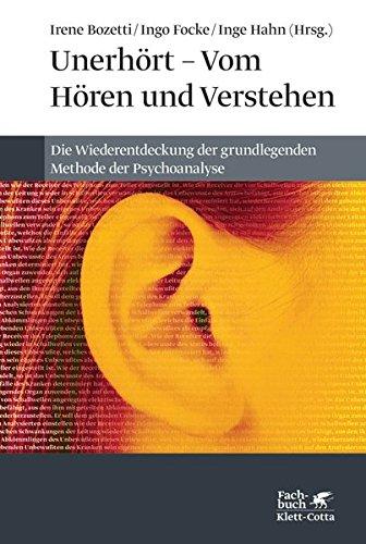 Unerhört - Vom Hören und Verstehen: Die Wiederentdeckung der grundlegenden Methode der Psychoanalyse