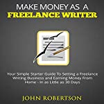 Make Money as a Freelance Writer: Your Simple Starter Guide to Setting a Freelance Writing Business and Earning Money from Home in as Little as 30 Days | John Robertson