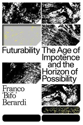 Futurability: The Age of Impotence and the Horizon of Possibility [Francesco Berardi] (Tapa Dura)