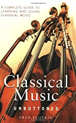 Classical Music Unbuttoned: A Complete Guide to Learning and Loving Classical Music