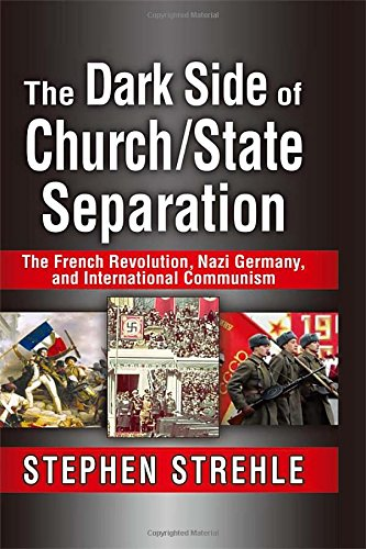 The Dark Side of Church/State Separation: The French Revolution, Nazi Germany, and International Communism