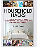 Household Hacks: 150+ Do It Yourself Home Improvement & DIY Household Tips That Save Time & Money (Household DIY Home Improvement Cleaning Organizing)