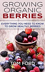Growing Organic Berries: Everything You Need To Know To Grow Healthy Berries (Strawberries, Blueberries, Blackberries & Rasberries) (English Edition)