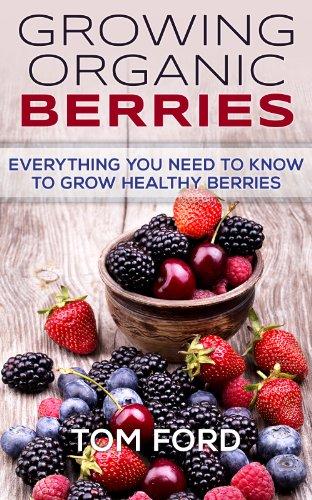 Growing Organic Berries: Everything You Need To Know To Grow Healthy Berries (Strawberries, Blueberries, Blackberries & - Hours Tom Ford