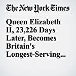 Queen Elizabeth II, 23,226 Days Later, Becomes Britain's Longest-Serving Monarch | Steven Erlanger,Stephen Castle