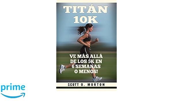 Titán 10K: Ve Más Allá de los 5K en 6 Semanas o Menos! (Principiante a Finalizador) (Spanish Edition): Scott O. Morton, Moises Medina: 9781947010192: ...