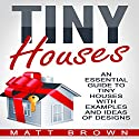 Tiny Houses: An Essential Guide to Tiny Houses with Examples and Ideas of Design Audiobook by Matt Brown Narrated by Barth Buchmann