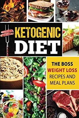 Ketogenic Diet: The Boss Weight Loss Recipes And Meal Plans