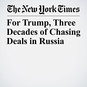 For Trump, Three Decades of Chasing Deals in Russia