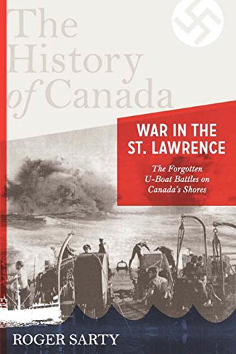 The History of Canada Series: War in the St. Lawrence: The Forgotten U-boat Battles On Canada's Shores
