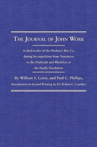 The Journal of John Work: A chief-trader of the Hudson's Bay Co. during his expedition from Vancouver to the Flatheads and Blackfeet of the Pacific Northwest (Northwest Historical Series) ebook