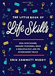 The Little Book of Life Skills: Deal with Dinner, Manage Your Email, Make a Graceful Exit, and 152 Other Exper