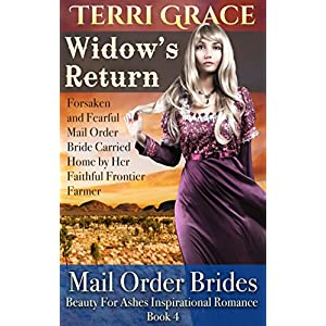 MAIL ORDER BRIDE: Widow's Return - Forsaken and Fearful Mail Order Bride Carried Home by Her Faithful Frontier Farmer: Inspirational Historical Romance (Beauty For Ashes Inspirational Romance Book 4)