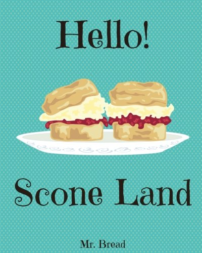 Hello! Scone Land: 365 Days of Simply Scone Recipes! (Quick Bread Book, Best Quick Breads, Scones Cookbook, Scone Recipe Book, Banana Quick Bread, Gluten Free Quick Bread) (Volume 1) by Mr. Bread