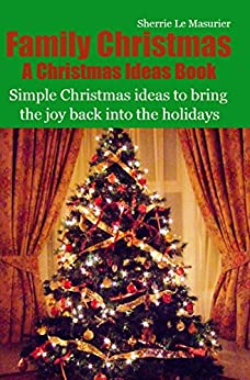 Family Christmas: Simple Christmas ideas to bring the joy back into the holidays (A Christmas Ideas Book Book 2) by [Le Masurier, Sherrie]
