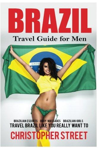 Brazil: Travel Guide for Men Travel Brazil Like You Really Want To (Brazil Travel Book, Brazilian Escorts, Body Massages, Brazilian Girls, Rio De Janeiro Travel Guide)