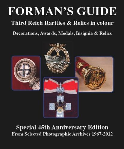 Forman's Guide to Third Reich Rarities & Relics in Colour: Special 45th Anniversary Edition - From Selected Photographic Archives 1967-2012: Decorations, Awards, Medals, Insignia & Relics