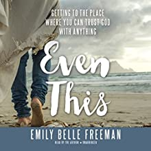 Even This: Getting to the Place Where You Can Trust God with Anything Audiobook by Emily Belle Freeman Narrated by Emily Belle Freeman