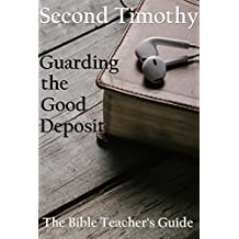 Second Timothy: Guarding the Good Deposit (The Bible Teacher's Guide Book 18)