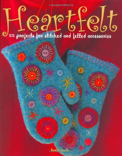 Heartfelt: 25 Projects for Stitched and Felted Accessories (Hats Knitting Felted)