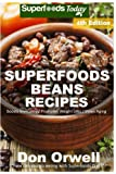 Superfoods Beans Recipes: Over 70 Quick & Easy Gluten Free Low Cholesterol Whole Foods Recipes full of Antioxidants & Phytochemicals (Beans Natural Weight Loss Transformation) (Volume 2)