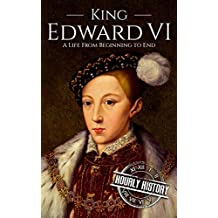 King Edward VI: A Life From Beginning to End (House of Tudor Book 3)