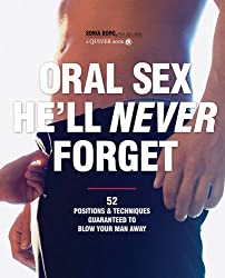Oral Sex He'll Never Forget: 52 Positions and Techniques Guaranteed to Blow Your Man Away