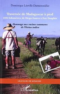 Traversée de Madagascar à pied : 2.282 kilomètres, de Diego-Suarez à Fort Dauphin : hommage aux racines communes de l'océan Indien