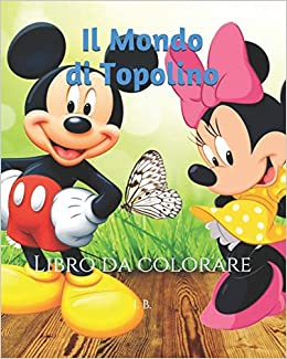 Colorare Topolino.Il Mondo Di Topolino Libro Da Colorare Topolino Da Colorare Minnie Da Colorare Libro Di Topolino Italian Edition B I 9798606981496 Amazon Com Books