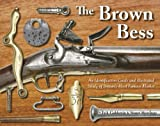 The Brown Bess : An Identification Guide and Illustrated Study of Britain's Most Famous Musket, Goldstein, Erik and Mowbray, Stuart, 1931464448