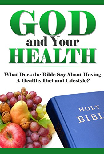Download God and Your Health: What Does the Bible Say About Having a Healthy Diet and Lifestyle? (What Does the Bible Say, Bible Study, Bible Application, Bible Commentary Book 7) Pdf