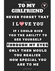 Gifts for Girlfriend: To My Girlfriend Never Forget That I Love You and how special you are to me. Love Boyfriend: Valentine's Day Gifts for Girlfriend, Lined Journal, Notebook, 120 Pages High quality, 6 x 9 inches (15.24 x 22.86 cm) Matte Finish Cover
