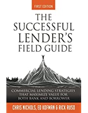 The Successful Lender's Field Guide: Commercial Lending Strategies That Maximize Value For Both Bank and Borrower